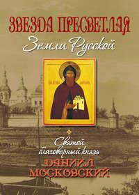 - Звезда пресветлая Земли Русской. Святой благоверный князь Даниил Московский
