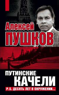 Пушков, Алексей  - Путинские качели. Постскриптум: Десять лет в окружении