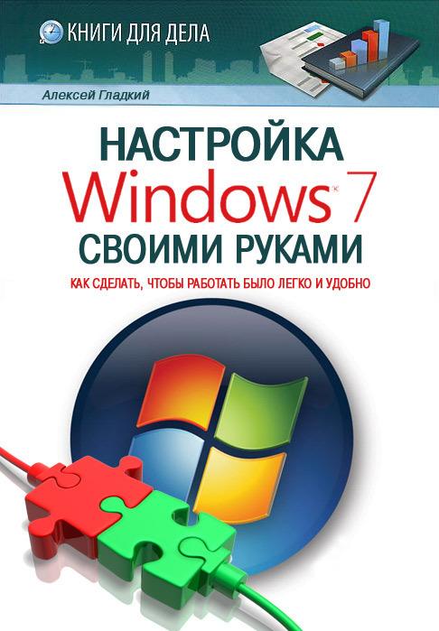 Алексей Гладкий Настройка Windows 7 своими руками. Как сделать, чтобы работать было легко и удобно