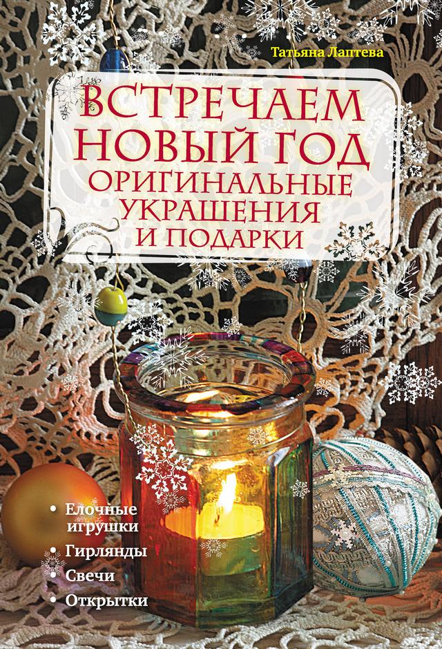 Татьяна Лаптева Встречаем Новый год. Оригинальные украшения и подарки