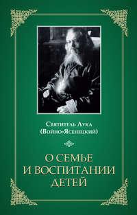Войно-Ясенецкий), Святитель Лука Крымский  - О семье и воспитании детей