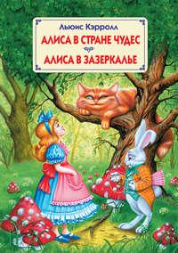 Кэрролл, Льюис  - Алиса в Стране Чудес. Алиса в Зазеркалье