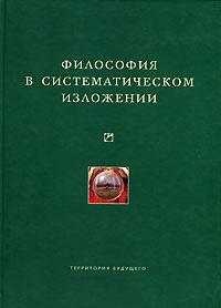 Коллектив авторов - Философия в систематическом изложении (сборник)