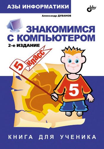 Александр Дуванов Знакомимся с компьютером. Книга для ученика. 5 класс