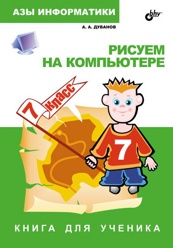 Александр Дуванов Рисуем на компьютере. Книга для ученика. 7 класс