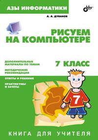 Дуванов, Александр  - Рисуем на компьютере. Книга для учителя. 7 класс