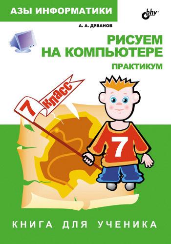 Александр Дуванов Рисуем на компьютере. Книга для ученика. 7 класс. Практикум