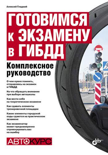 Алексей Гладкий - Готовимся к экзамену в ГИБДД. Комплексное руководство