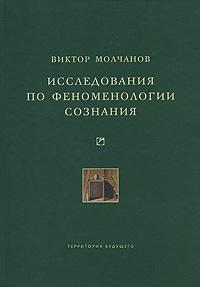 Виктор Молчанов - Исследования по феноменологии сознания