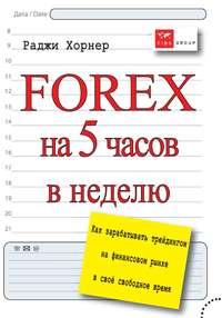 Хорнер, Раджи  - FOREX на 5 часов в неделю. Как зарабатывать трейдингом на финансовом рынке в свое свободное время