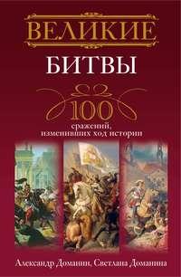Доманин, Александр  - Великие битвы. 100 сражений, изменивших ход истории