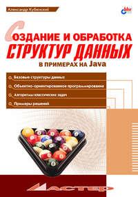 Кубенский, А. А.  - Создание и обработка структур данных в примерах на Java