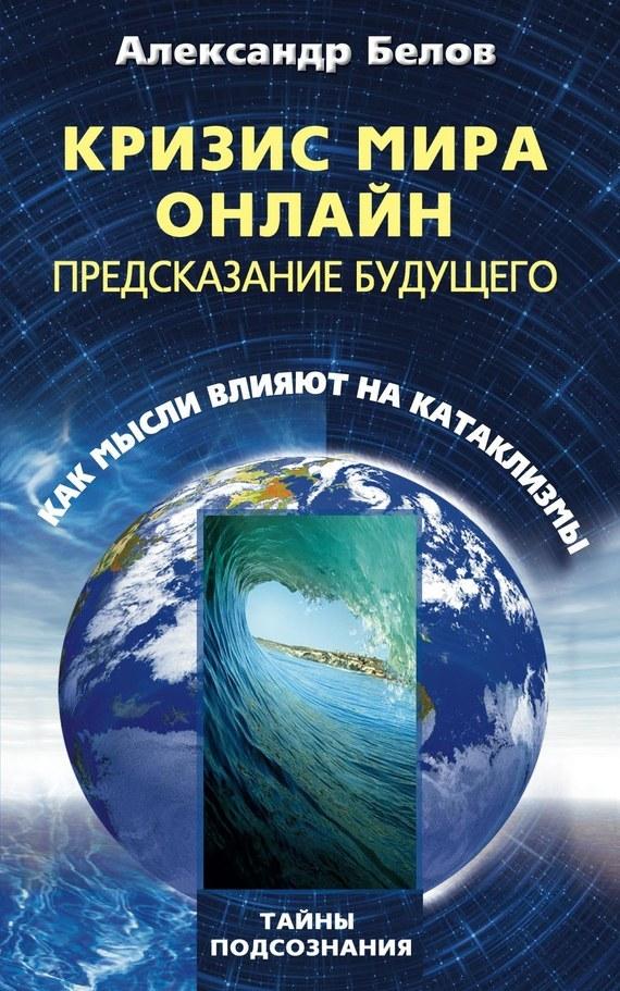 Александр Белов Кризис мира онлайн. Предсказание будущего. Как мысли влияют на катаклизмы