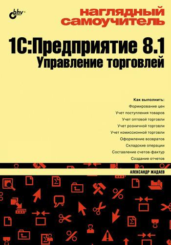 Александр Жадаев Наглядный самоучитель 1С:Предприятие 8.1. Управление торговлей ISBN: 978-5-9775-0475-1