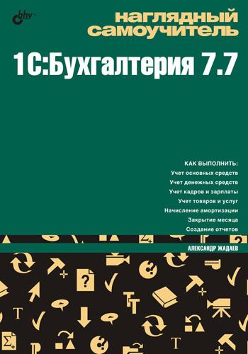 Александр Жадаев Наглядный самоучитель 1C:Бухгалтерия 7.7 александр жадаев php для начинающих