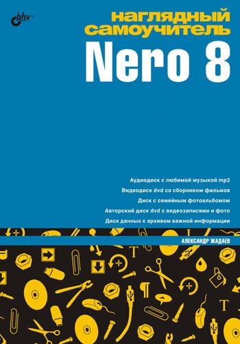 Александр Жадаев Наглядный самоучитель Nero 8 видеосамоучитель nero 8 cd
