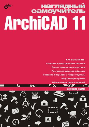 Александр Жадаев Наглядный самоучитель ArchiCAD 11 самоучитель archicad 8