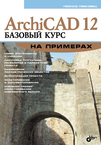 Леонид Левковец ArchiCAD 12. Базовый курс на примерах