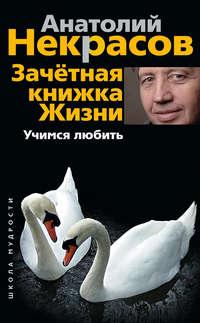 Некрасов, Анатолий  - Зачетная книжка жизни. Учимся любить