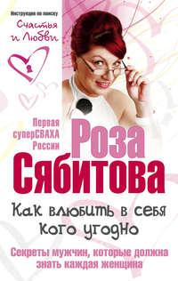 Сябитова, Роза  - Как влюбить в себя кого угодно. Секреты мужчин, которые должна знать каждая женщина