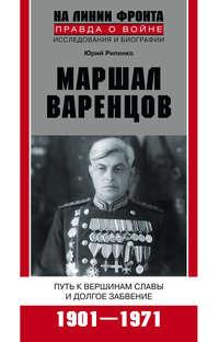 Рипенко, Юрий Борисович  - Маршал Варенцов. Путь к вершинам славы и долгое забвение. 1901-1971
