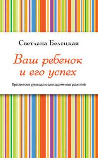 Белецкая, Светлана  - Ваш ребенок и его успех