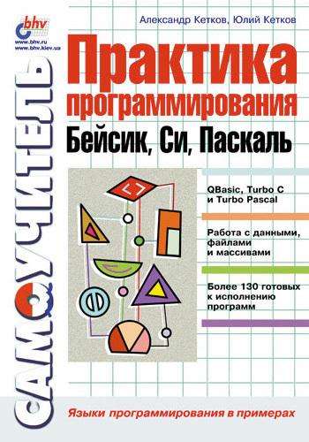 Александр Кетков Практика программирования: Бейсик, Си, Паскаль. Самоучитель
