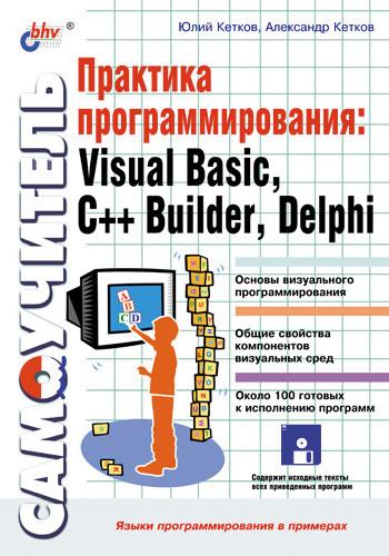 Александр Кетков Практика программирования: Visual Basic, C++ Builder, Delphi. Самоучитель пахомов б c c и ms visual c 2012 для начинающих 2 е издание