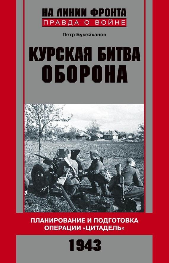 Петр Букейханов Курская битва. Оборона. Планирование и подготовка операции «Цитадель». 1943