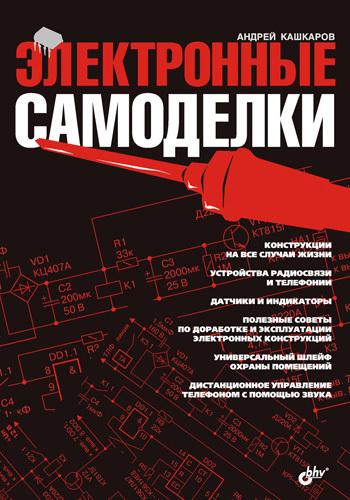 Андрей Кашкаров Электронные самоделки сам себе электрик электромонтаж и полезные электронные самоделки