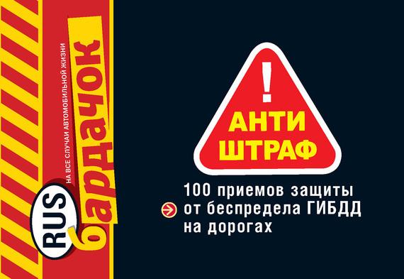 - Антиштраф. 100 приемов защиты от беспредела ГИБДД на дорогах