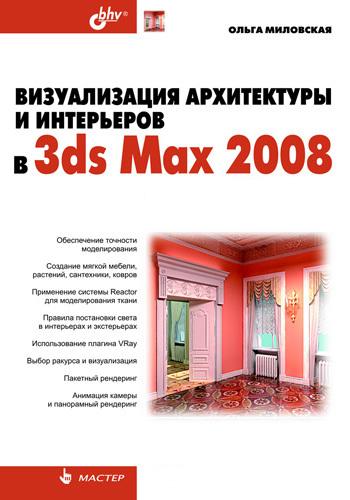 Ольга Миловская Визуализация архитектуры и интерьеров в 3ds Max 2008 ольга миловская 3ds max design 2014 дизайн интерьеров и архитектуры