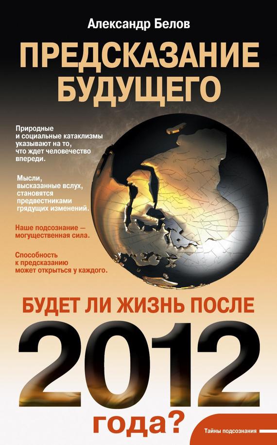 Александр Белов Предсказание будущего. Будет ли жизнь после 2012 года? что можно без рецепта 2012