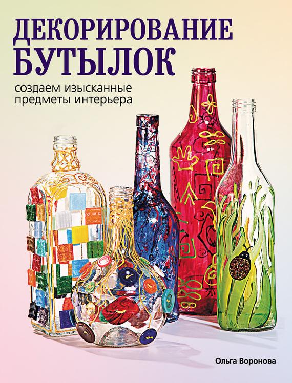 Ольга Воронова Декорирование бутылок: создаем изысканные предметы интерьера
