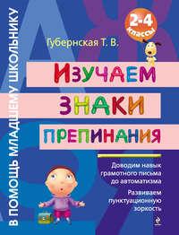 Губернская, Т. В.  - Изучаем знаки препинания. 2-4 классы