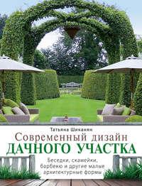 Татьяна Шиканян - Современный дизайн дачного участка. Беседки, скамейки, барбекю и другие малые архитектурные формы
