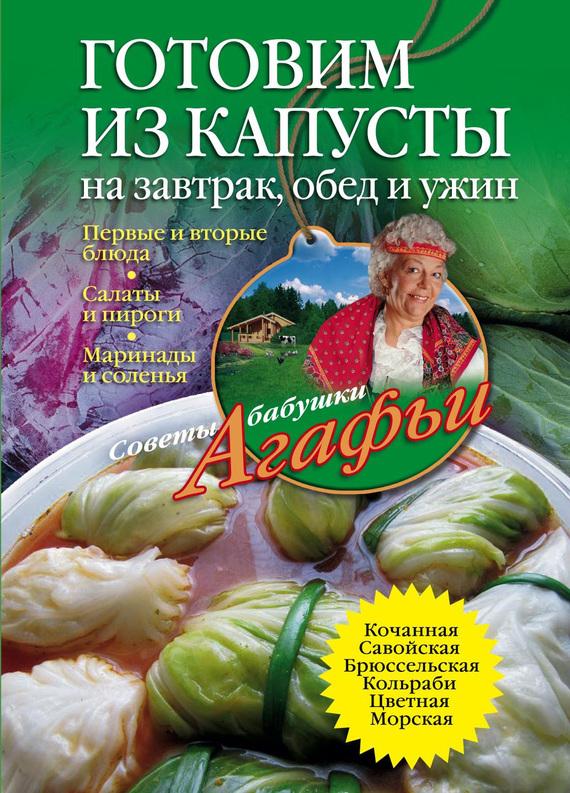 Агафья Звонарева Готовим из капусты на завтрак, обед и ужин. Первые и вторые блюда, салаты и пироги, маринады и соленья