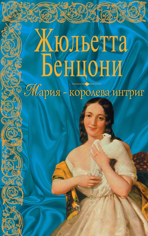 Жюльетта Бенцони Мария – королева интриг бенцони жюльетта талисман отчаянных