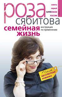 Сябитова, Роза  - Семейная жизнь. Инструкция по применению