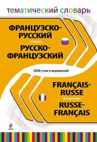 - Французско-русский, русско-французский тематический словарь. 5000 слов и выражений