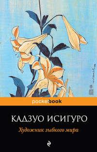 Исигуро, Кадзуо   - Художник зыбкого мира