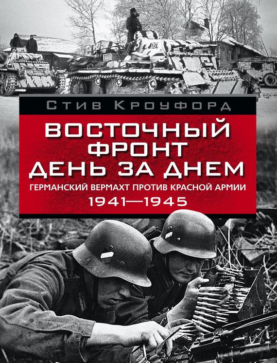 Стив Кроуфорд Восточный фронт день за днем. Германский вермахт против Красной армии. 1941-1945 кроуфорд с восточный фронт день за днем германский вермахт против красной армии…