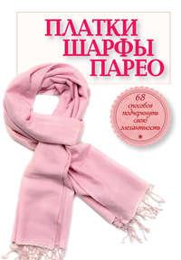 Отсутствует - Платки, шарфы, парео. 68 способов подчеркнуть свою элегантность