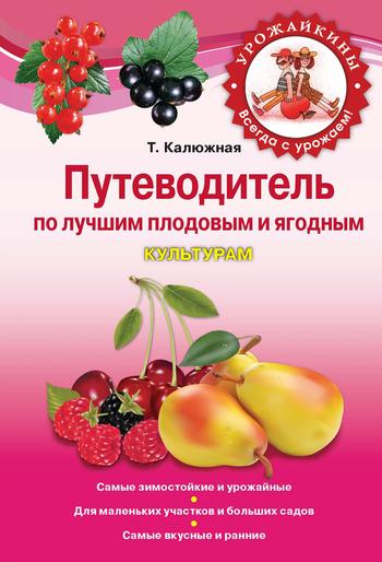 Татьяна Калюжная - Путеводитель по лучшим плодовым и ягодным культурам