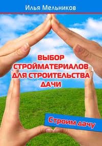Мельников, Илья  - Выбор стройматериалов для строительства дачи