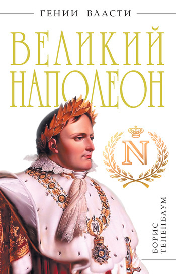 Борис Тененбаум Великий Наполеон ISBN: 978-5-699-50390-2 борис тененбаум гений войны наполеон трон на штыках