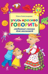 Александрова, Ольга Викторовна  - Учусь красиво говорить: любимые сказки для малышей