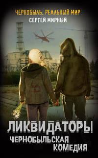 Мирный, Сергей  - Ликвидаторы. Чернобыльская комедия
