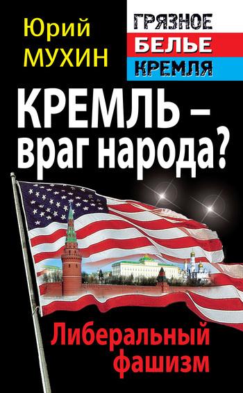 Юрий Мухин Кремль – враг народа? Либеральный фашизм враг народа