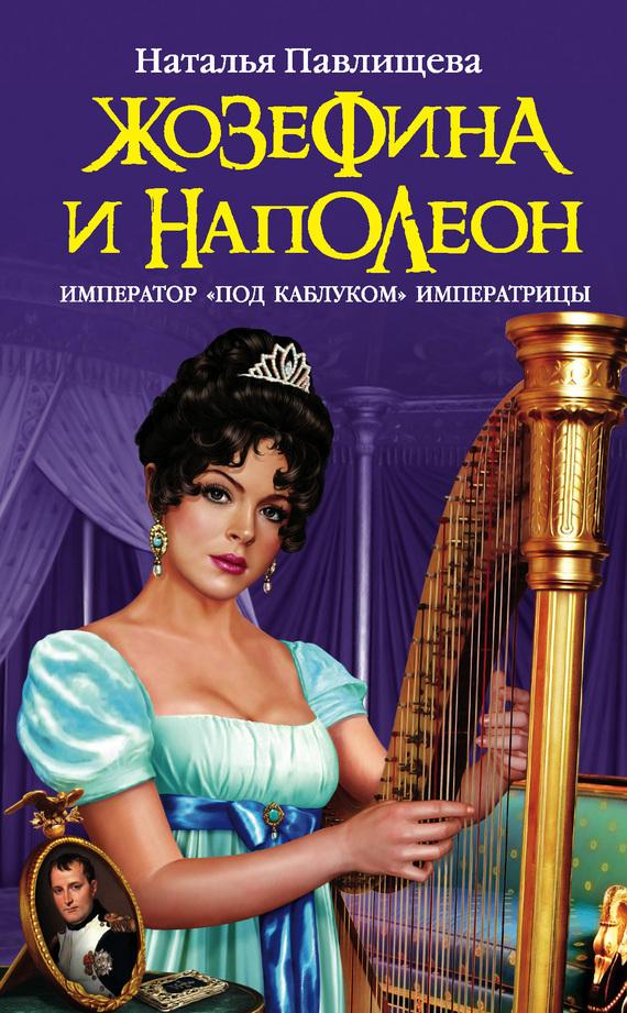 Жозефина и Наполеон. Император «под каблуком» Императрицы ( Наталья Павлищева  )
